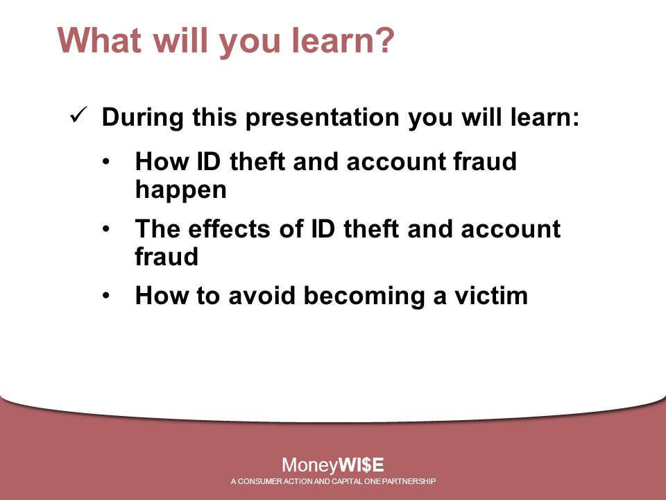 What will you learn? During this presentation you will learn: How ID theft and account fraud happen The effects of ID theft and account fraud How to a