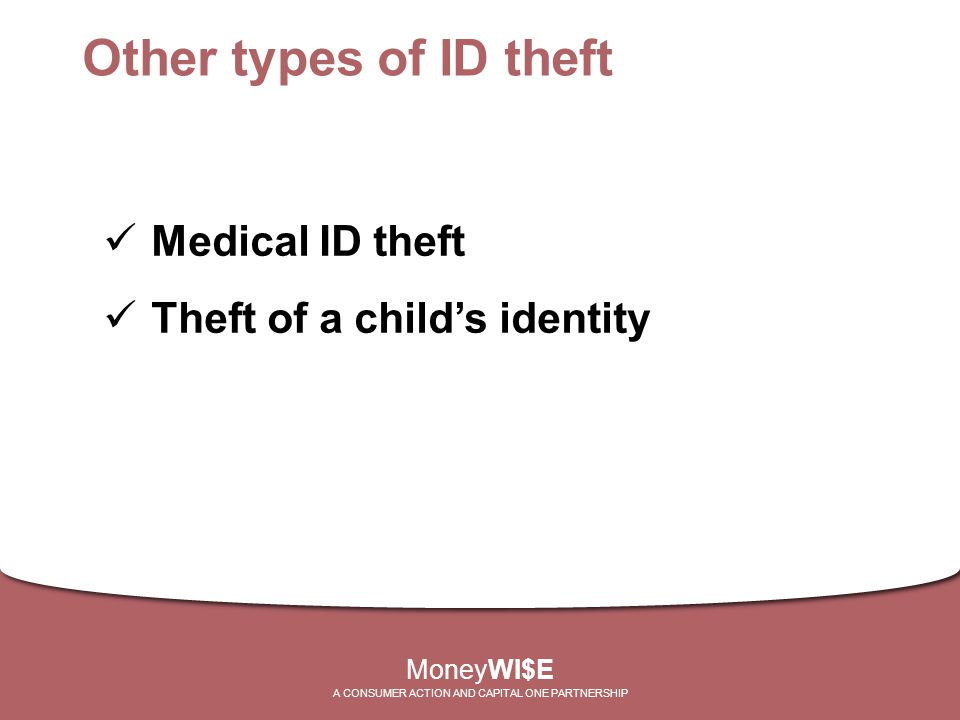 Other types of ID theft Medical ID theft Theft of a child's identity MoneyWI$E A CONSUMER ACTION AND CAPITAL ONE PARTNERSHIP