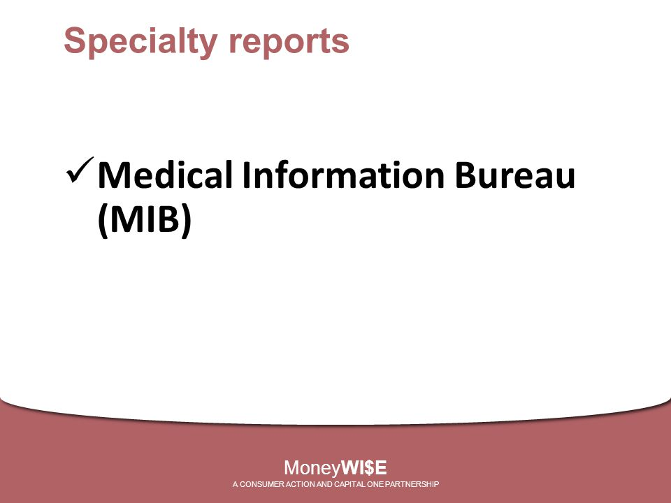Medical Information Bureau (MIB) MoneyWI$E A CONSUMER ACTION AND CAPITAL ONE PARTNERSHIP Specialty reports