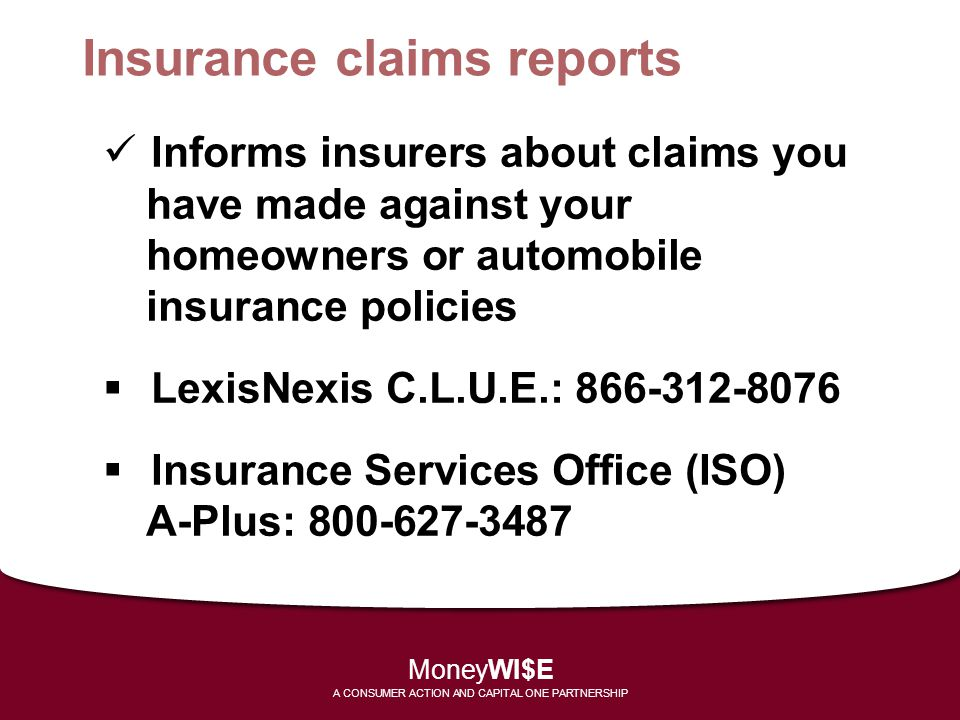 Insurance claims reports Informs insurers about claims you have made against your homeowners or automobile insurance policies  LexisNexis C.L.U.E.: 8
