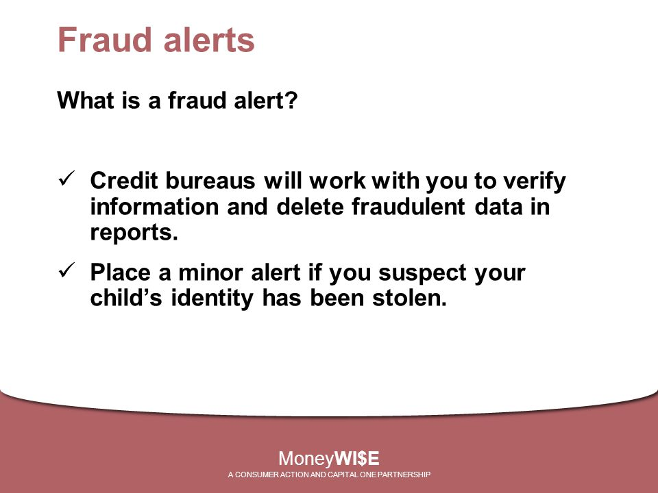 Fraud alerts What is a fraud alert? Credit bureaus will work with you to verify information and delete fraudulent data in reports. Place a minor alert