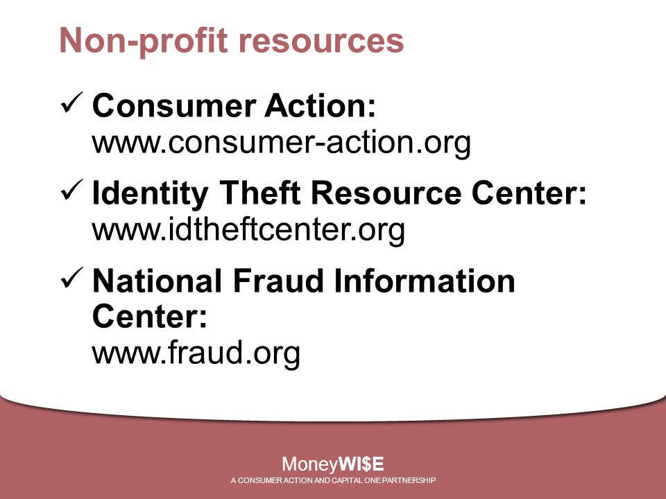 Non-profit resources Consumer Action: www.consumer-action.org Identity Theft Resource Center: www.idtheftcenter.org National Fraud Information Center: