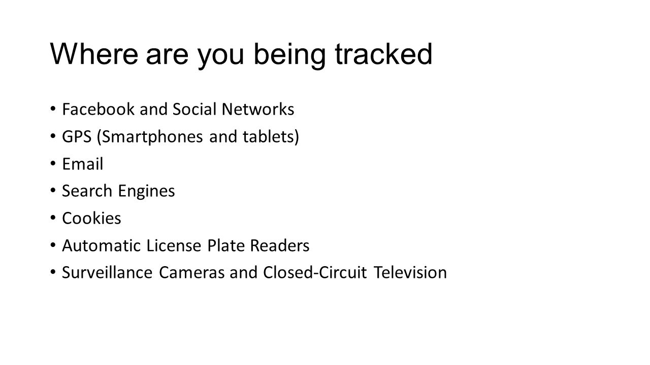 Where are you being tracked Facebook and Social Networks GPS (Smartphones and tablets) Email Search Engines Cookies Automatic License Plate Readers Surveillance Cameras and Closed-Circuit Television