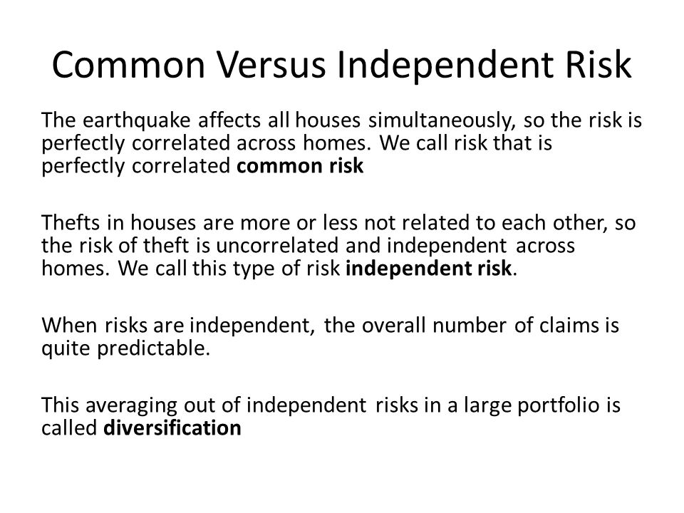 Common Versus Independent Risk The earthquake affects all houses simultaneously, so the risk is perfectly correlated across homes. We call risk that i