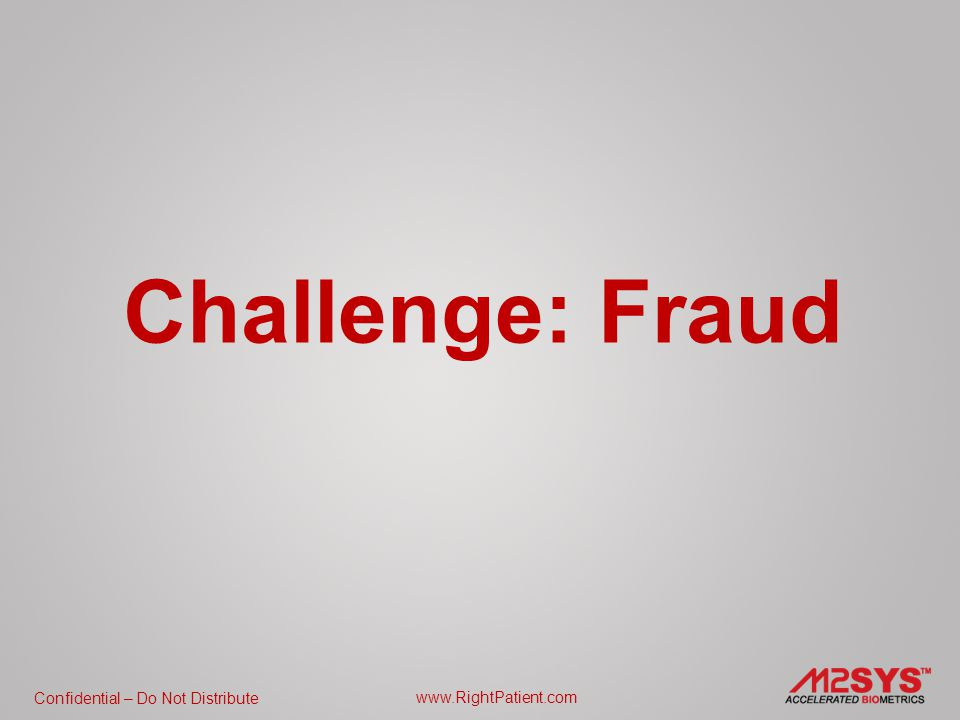 Confidential – Do Not Distribute www.RightPatient.com Challenge: Fraud