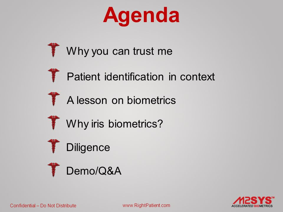 Confidential – Do Not Distribute www.RightPatient.com Agenda Why you can trust me Patient identification in context A lesson on biometrics Why iris biometrics.