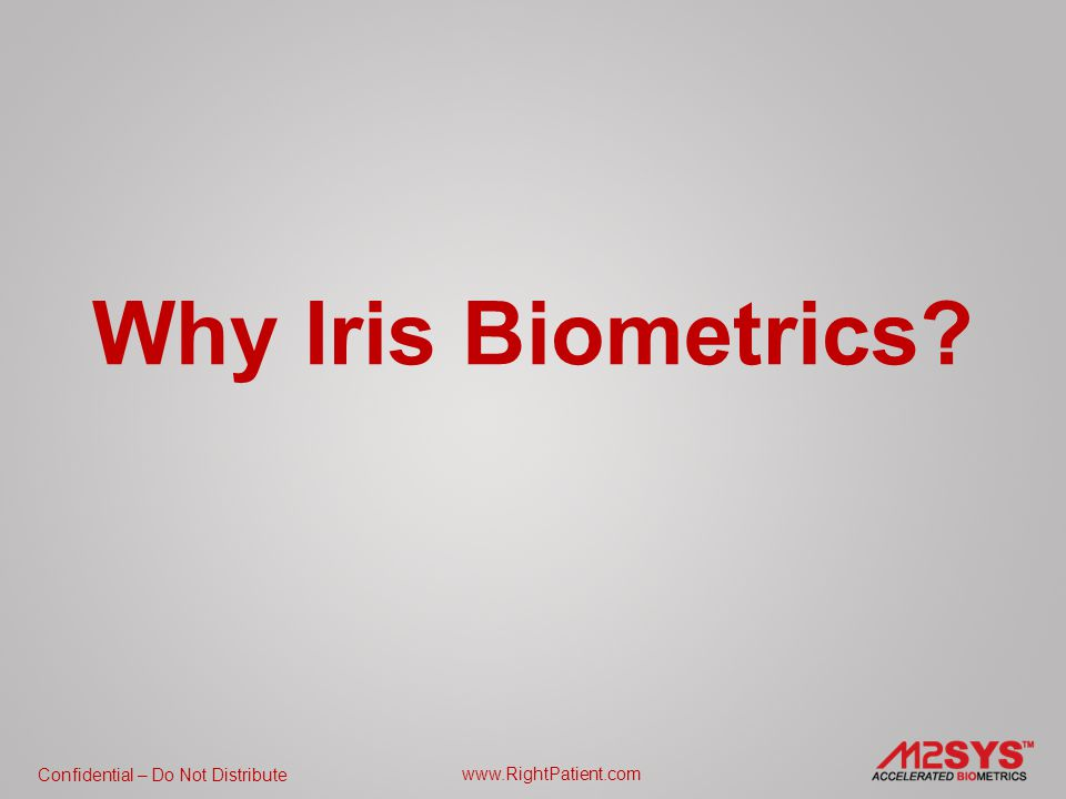 Confidential – Do Not Distribute www.RightPatient.com Why Iris Biometrics