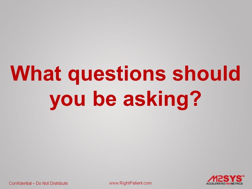 Confidential – Do Not Distribute www.RightPatient.com What questions should you be asking