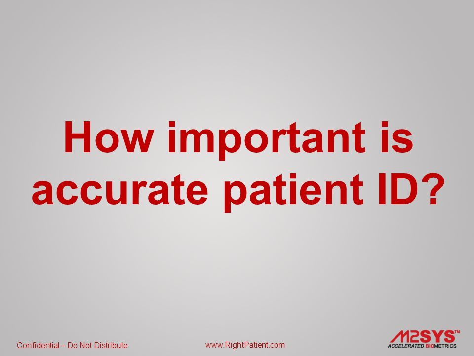 Confidential – Do Not Distribute www.RightPatient.com Accurate patient ID has been #1 on the list of the Joint Commission on Accreditation Hospital Organization (JCAHO) National Patient Safety Goals since 2003.