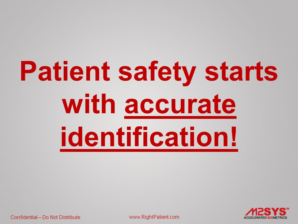 Confidential – Do Not Distribute www.RightPatient.com Increase Patient Safety Prevent Duplicates Eliminate Fraud Lower Liability Create Efficiencies