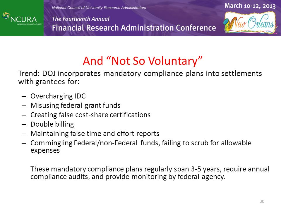 And Not So Voluntary Trend: DOJ incorporates mandatory compliance plans into settlements with grantees for: – Overcharging IDC – Misusing federal grant funds – Creating false cost-share certifications – Double billing – Maintaining false time and effort reports – Commingling Federal/non-Federal funds, failing to scrub for allowable expenses These mandatory compliance plans regularly span 3-5 years, require annual compliance audits, and provide monitoring by federal agency.
