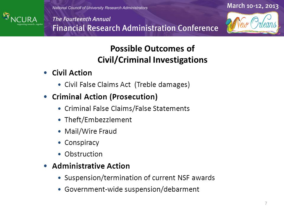 Possible Outcomes of Civil/Criminal Investigations Civil Action Civil False Claims Act (Treble damages) Criminal Action (Prosecution) Criminal False Claims/False Statements Theft/Embezzlement Mail/Wire Fraud Conspiracy Obstruction Administrative Action Suspension/termination of current NSF awards Government-wide suspension/debarment 7