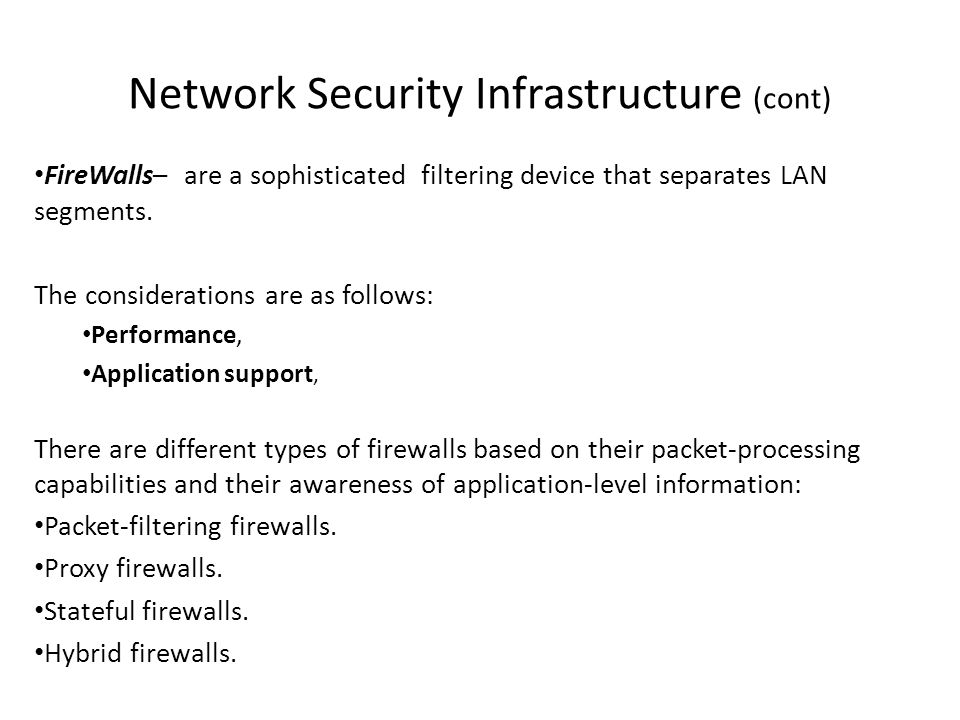 Network Security Infrastructure (cont) FireWalls– are a sophisticated filtering device that separates LAN segments. The considerations are as follows: