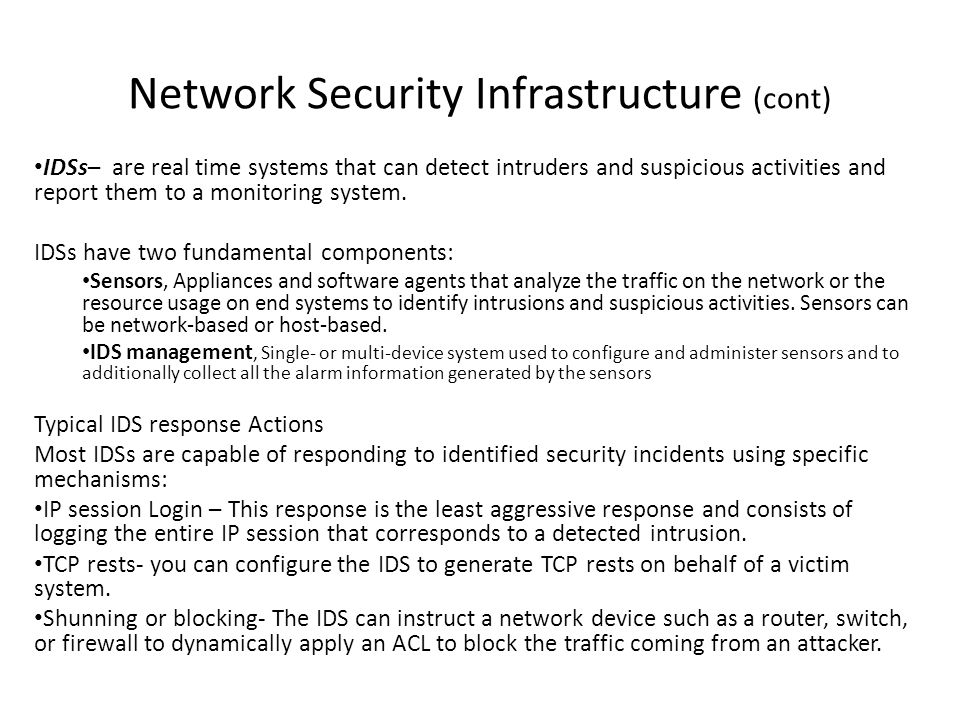 Network Security Infrastructure (cont) IDSs– are real time systems that can detect intruders and suspicious activities and report them to a monitoring system.