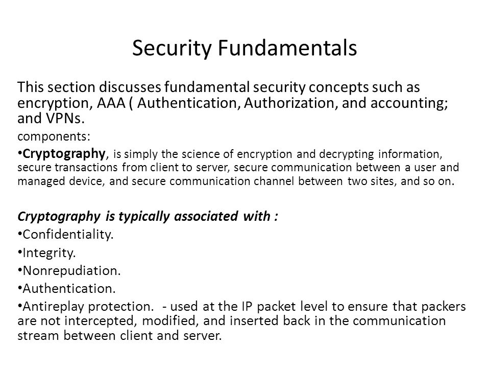 Security Fundamentals This section discusses fundamental security concepts such as encryption, AAA ( Authentication, Authorization, and accounting; an