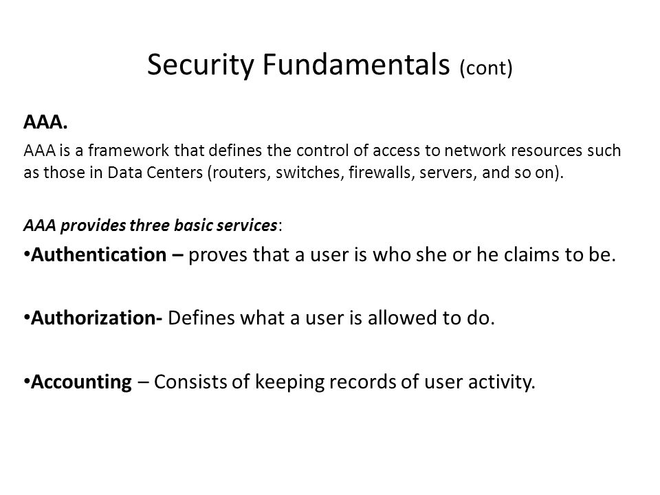 Security Fundamentals (cont) AAA. AAA is a framework that defines the control of access to network resources such as those in Data Centers (routers, s