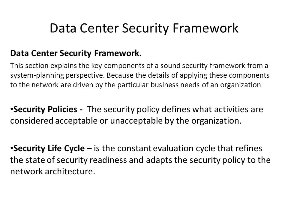 Data Center Security Framework Data Center Security Framework. This section explains the key components of a sound security framework from a system-pl