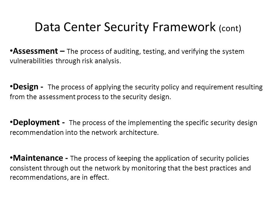 Data Center Security Framework (cont) Assessment – The process of auditing, testing, and verifying the system vulnerabilities through risk analysis.