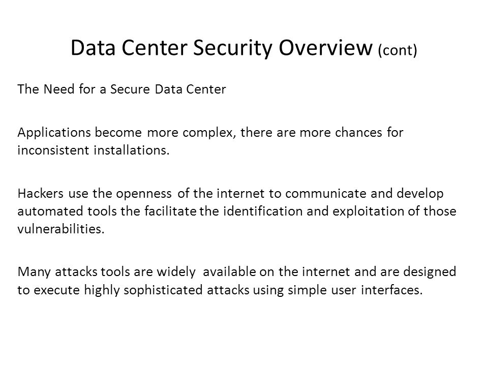 Data Center Security Overview (cont) The Need for a Secure Data Center Applications become more complex, there are more chances for inconsistent installations.