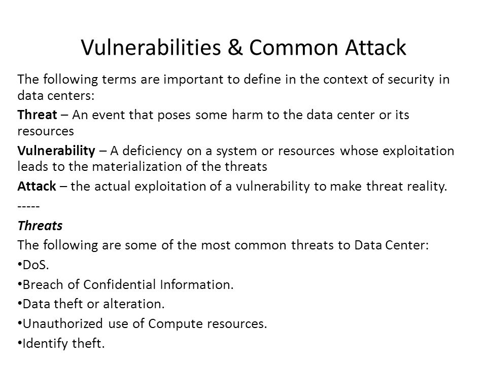 Vulnerabilities & Common Attack The following terms are important to define in the context of security in data centers: Threat – An event that poses some harm to the data center or its resources Vulnerability – A deficiency on a system or resources whose exploitation leads to the materialization of the threats Attack – the actual exploitation of a vulnerability to make threat reality.