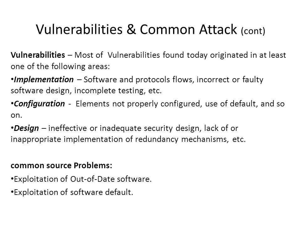 Vulnerabilities & Common Attack (cont) Vulnerabilities – Most of Vulnerabilities found today originated in at least one of the following areas: Implem