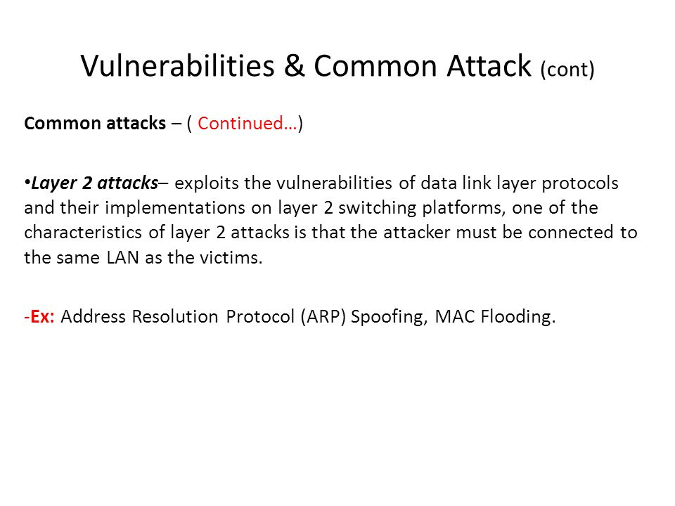 Vulnerabilities & Common Attack (cont) Common attacks – ( Continued…) Layer 2 attacks– exploits the vulnerabilities of data link layer protocols and t