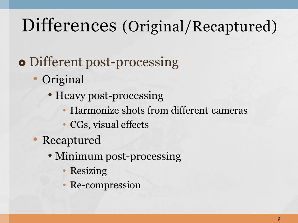  Different post-processing Original Heavy post-processing Harmonize shots from different cameras CGs, visual effects Recaptured Minimum post-processing Resizing Re-compression Differences (Original/Recaptured) 9