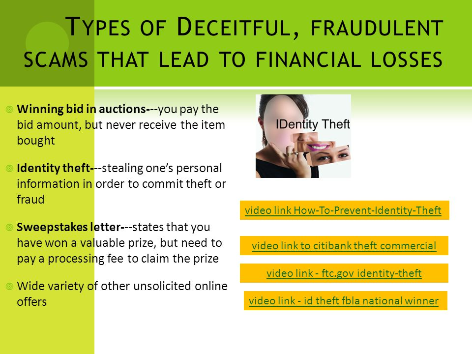 T YPES OF D ECEITFUL, FRAUDULENT SCAMS THAT LEAD TO FINANCIAL LOSSES  Winning bid in auctions---you pay the bid amount, but never receive the item bought  Identity theft---stealing one's personal information in order to commit theft or fraud  Sweepstakes letter---states that you have won a valuable prize, but need to pay a processing fee to claim the prize  Wide variety of other unsolicited online offers video link How-To-Prevent-Identity-Theft video link - id theft fbla national winner video link to citibank theft commercial video link - ftc.gov identity-theft