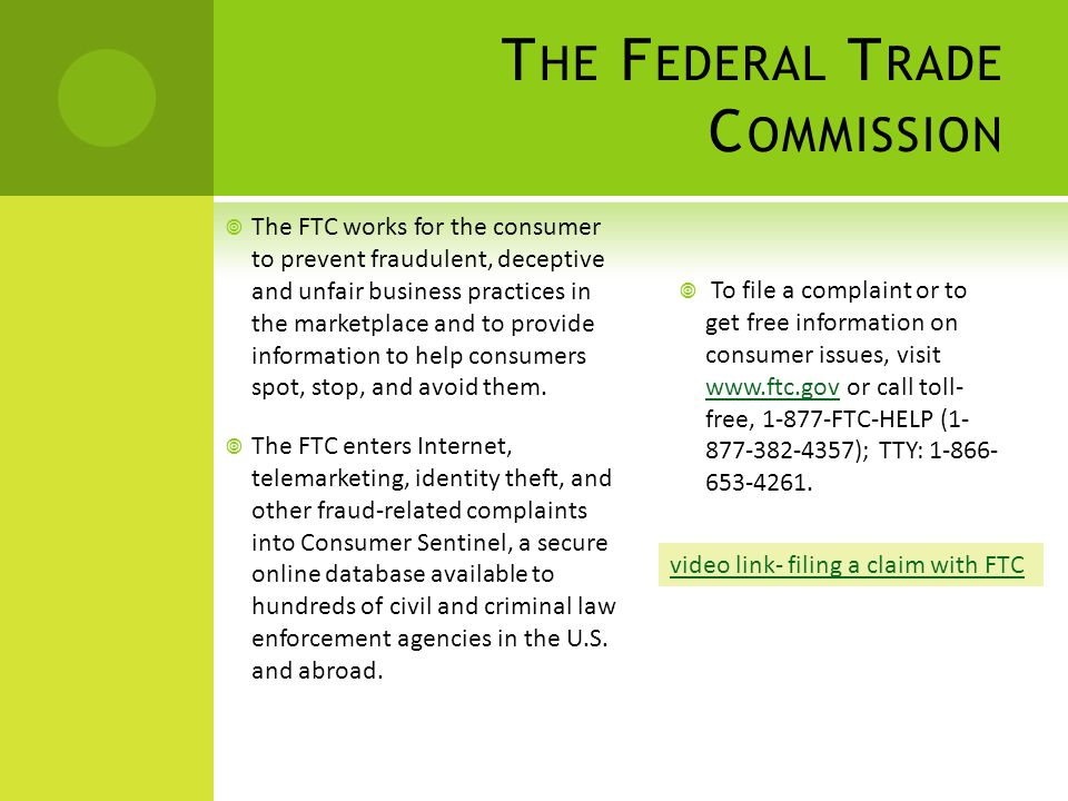 T HE F EDERAL T RADE C OMMISSION  The FTC works for the consumer to prevent fraudulent, deceptive and unfair business practices in the marketplace and to provide information to help consumers spot, stop, and avoid them.