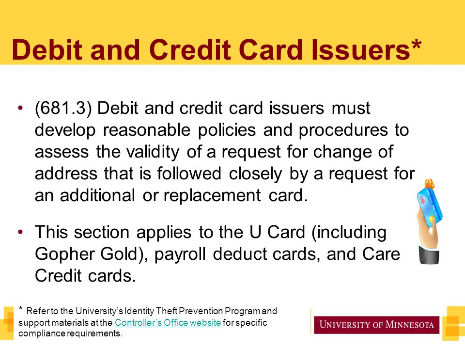 Debit and Credit Card Issuers* (681.3) Debit and credit card issuers must develop reasonable policies and procedures to assess the validity of a request for change of address that is followed closely by a request for an additional or replacement card.