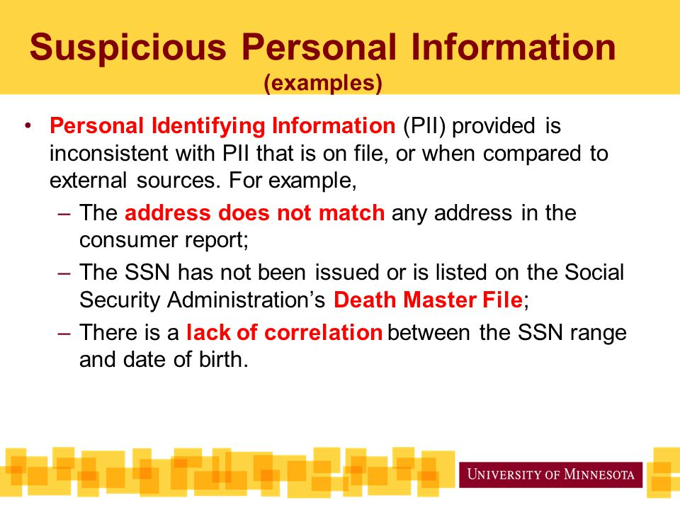 Suspicious Personal Information (examples) Personal Identifying Information (PII) provided is inconsistent with PII that is on file, or when compared to external sources.