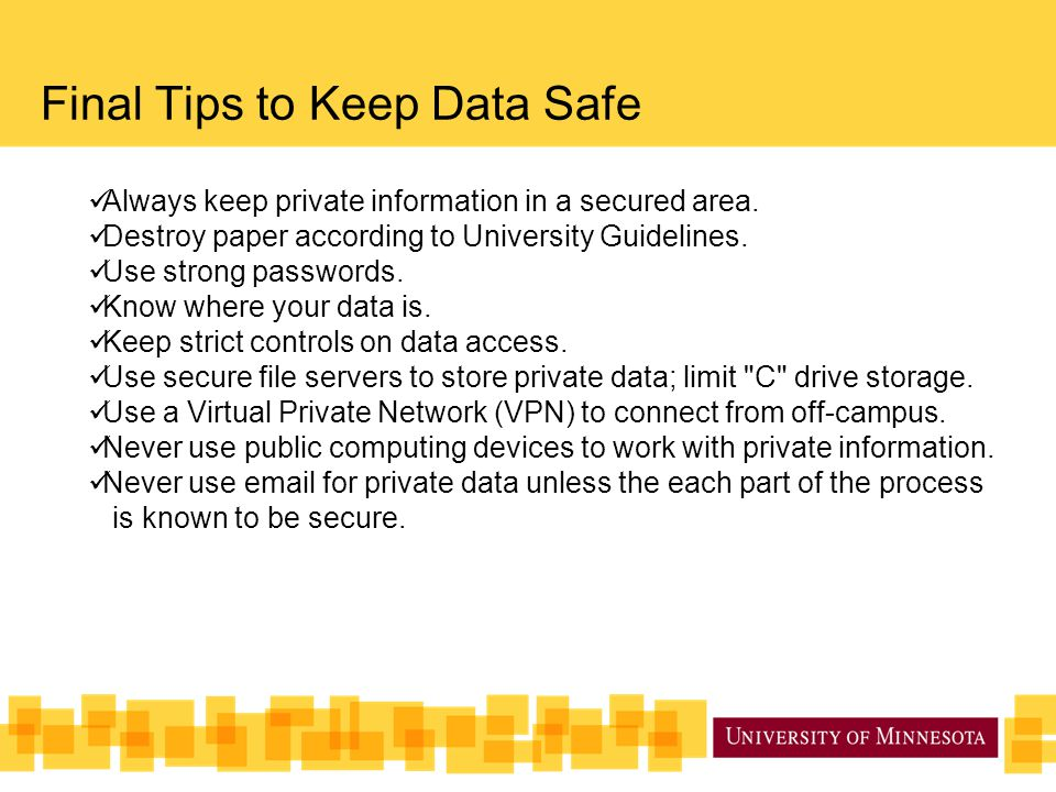 Final Tips to Keep Data Safe Always keep private information in a secured area.