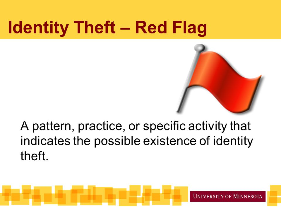 Identity Theft – Red Flag A pattern, practice, or specific activity that indicates the possible existence of identity theft.