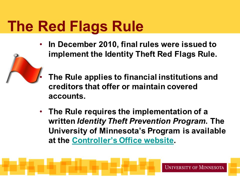 The Red Flags Rule In December 2010, final rules were issued to implement the Identity Theft Red Flags Rule.