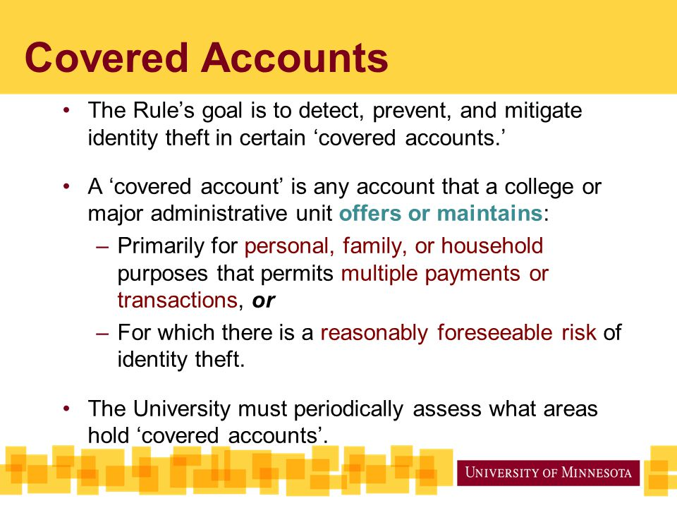 Covered Accounts The Rule's goal is to detect, prevent, and mitigate identity theft in certain 'covered accounts.' A 'covered account' is any account that a college or major administrative unit offers or maintains: –Primarily for personal, family, or household purposes that permits multiple payments or transactions, or –For which there is a reasonably foreseeable risk of identity theft.