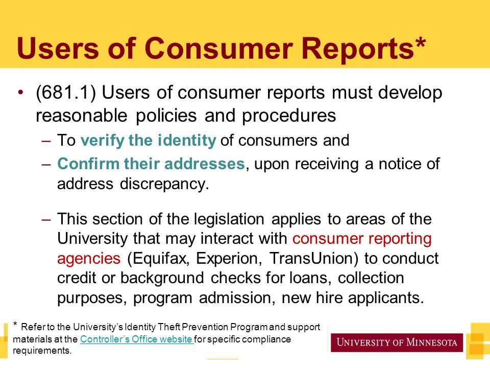 Users of Consumer Reports* (681.1) Users of consumer reports must develop reasonable policies and procedures –To verify the identity of consumers and –Confirm their addresses, upon receiving a notice of address discrepancy.