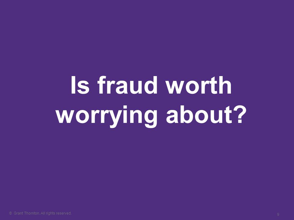 © Grant Thornton. All rights reserved. 9 Is fraud worth worrying about?