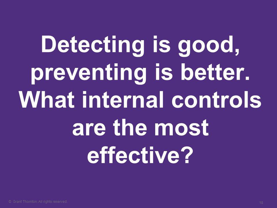 © Grant Thornton. All rights reserved. 18 Detecting is good, preventing is better.