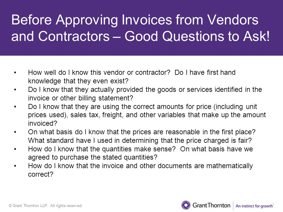 © Grant Thornton LLP. All rights reserved. Before Approving Invoices from Vendors and Contractors – Good Questions to Ask! How well do I know this ven