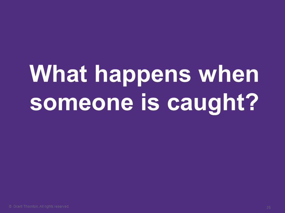 © Grant Thornton. All rights reserved. 35 What happens when someone is caught
