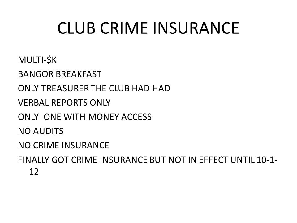 CLUB CRIME INSURANCE MULTI-$K BANGOR BREAKFAST ONLY TREASURER THE CLUB HAD HAD VERBAL REPORTS ONLY ONLY ONE WITH MONEY ACCESS NO AUDITS NO CRIME INSURANCE FINALLY GOT CRIME INSURANCE BUT NOT IN EFFECT UNTIL 10-1- 12