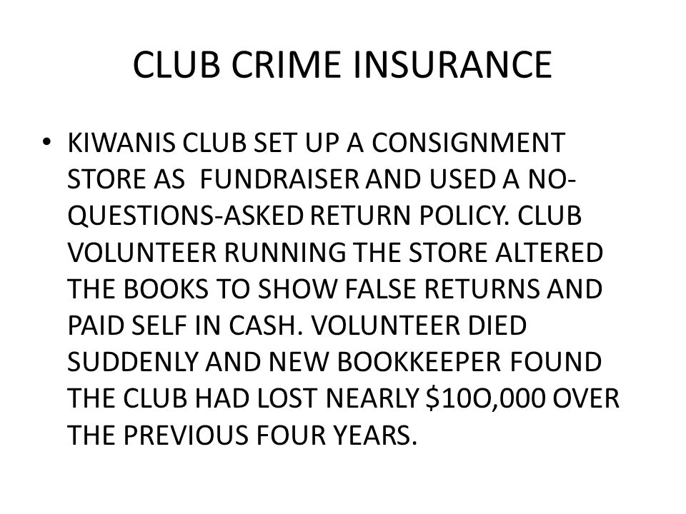 CLUB CRIME INSURANCE KIWANIS CLUB SET UP A CONSIGNMENT STORE AS FUNDRAISER AND USED A NO- QUESTIONS-ASKED RETURN POLICY.