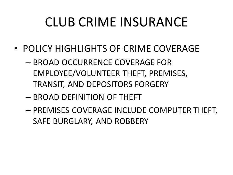 CLUB CRIME INSURANCE POLICY HIGHLIGHTS OF CRIME COVERAGE – BROAD OCCURRENCE COVERAGE FOR EMPLOYEE/VOLUNTEER THEFT, PREMISES, TRANSIT, AND DEPOSITORS FORGERY – BROAD DEFINITION OF THEFT – PREMISES COVERAGE INCLUDE COMPUTER THEFT, SAFE BURGLARY, AND ROBBERY