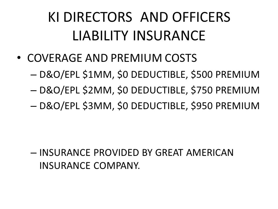 KI DIRECTORS AND OFFICERS LIABILITY INSURANCE COVERAGE AND PREMIUM COSTS – D&O/EPL $1MM, $0 DEDUCTIBLE, $500 PREMIUM – D&O/EPL $2MM, $0 DEDUCTIBLE, $750 PREMIUM – D&O/EPL $3MM, $0 DEDUCTIBLE, $950 PREMIUM – INSURANCE PROVIDED BY GREAT AMERICAN INSURANCE COMPANY.