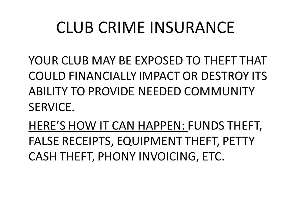 CLUB CRIME INSURANCE YOUR CLUB MAY BE EXPOSED TO THEFT THAT COULD FINANCIALLY IMPACT OR DESTROY ITS ABILITY TO PROVIDE NEEDED COMMUNITY SERVICE.