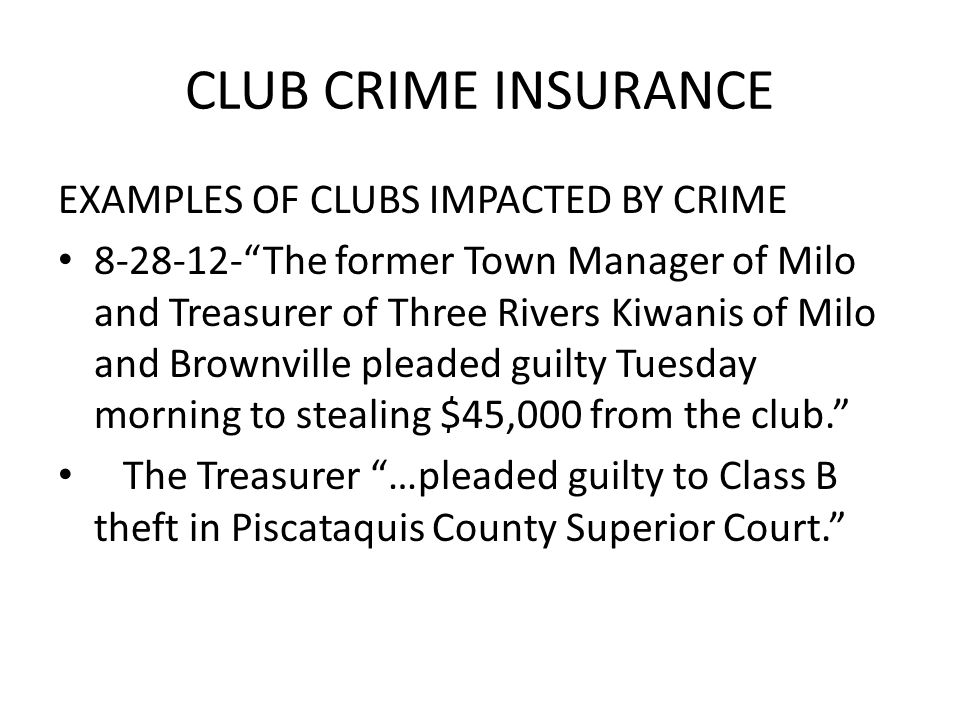 CLUB CRIME INSURANCE EXAMPLES OF CLUBS IMPACTED BY CRIME 8-28-12- The former Town Manager of Milo and Treasurer of Three Rivers Kiwanis of Milo and Brownville pleaded guilty Tuesday morning to stealing $45,000 from the club. The Treasurer …pleaded guilty to Class B theft in Piscataquis County Superior Court.