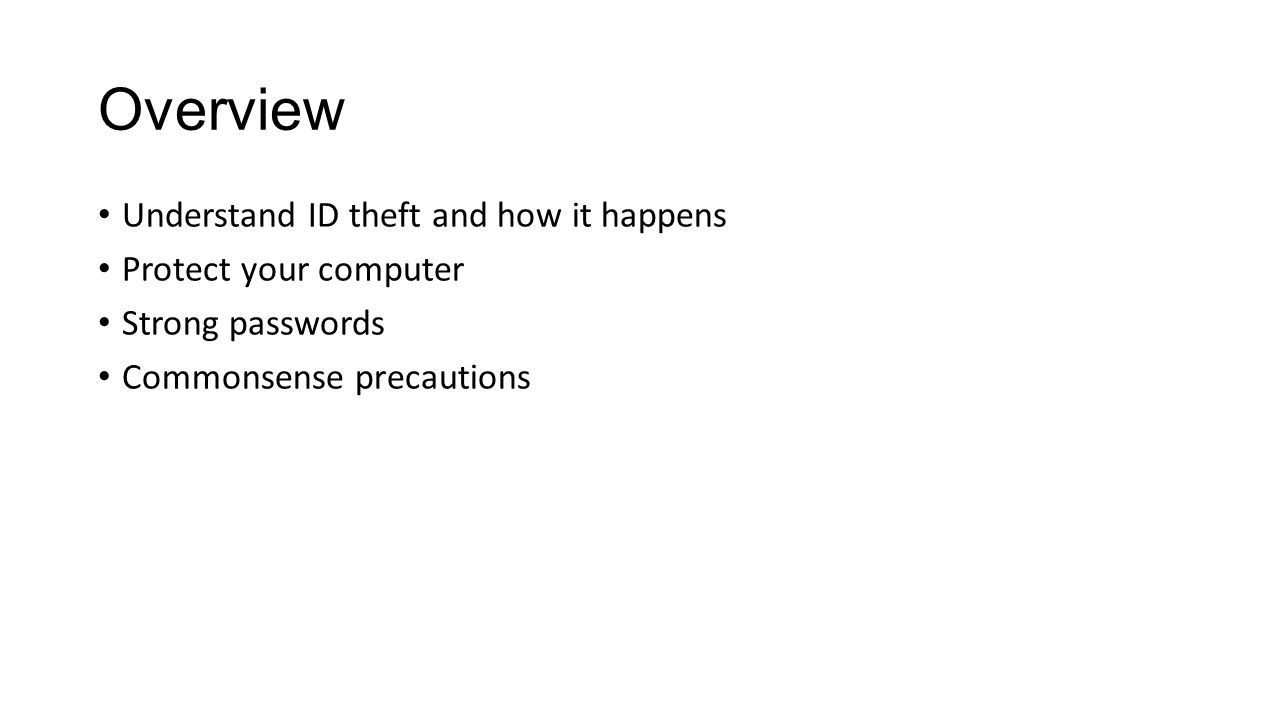 Overview Understand ID theft and how it happens Protect your computer Strong passwords Commonsense precautions
