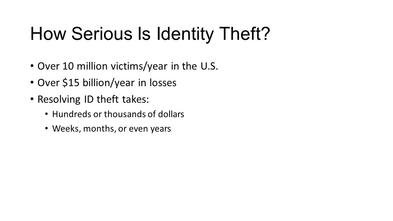 How Serious Is Identity Theft? Over 10 million victims/year in the U.S. Over $15 billion/year in losses Resolving ID theft takes: Hundreds or thousand