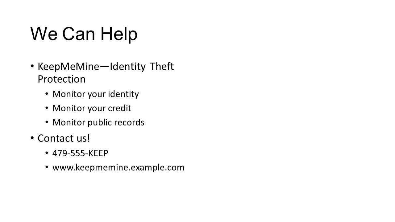 We Can Help KeepMeMine—Identity Theft Protection Monitor your identity Monitor your credit Monitor public records Contact us! 479-555-KEEP www.keepmem