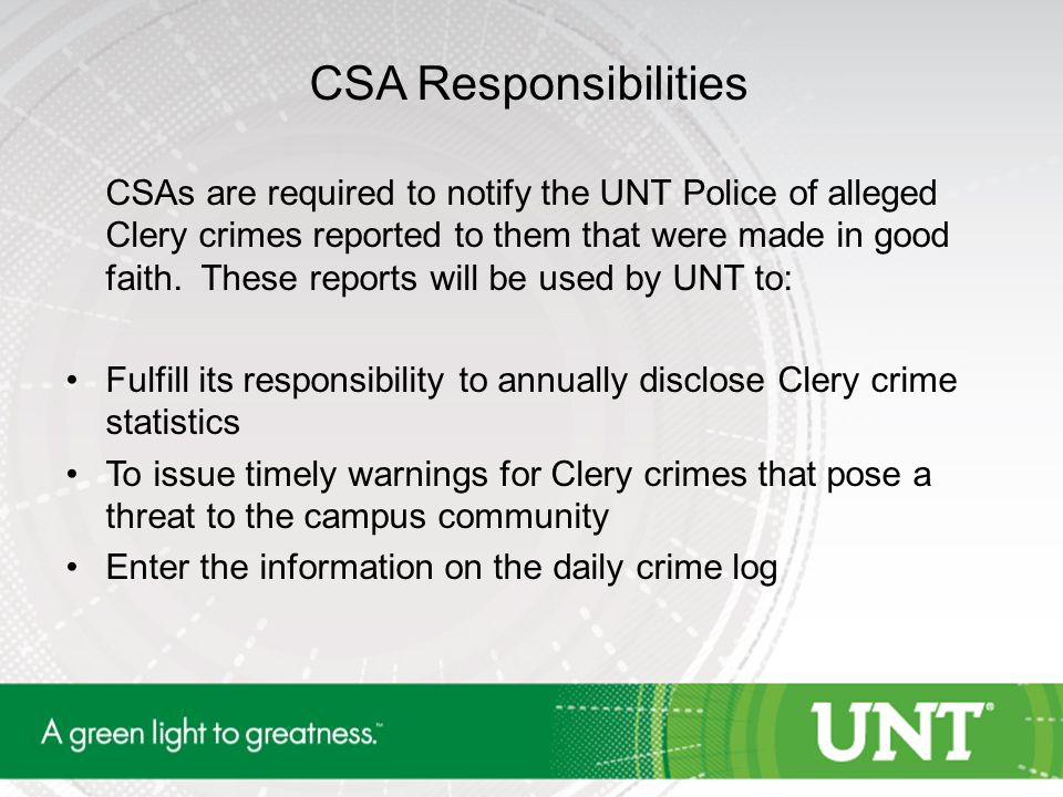 CSA Responsibilities CSAs are required to notify the UNT Police of alleged Clery crimes reported to them that were made in good faith.